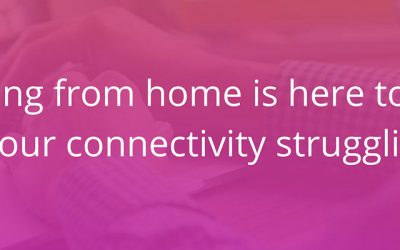 Working from home is here to stay – is your connectivity struggling?